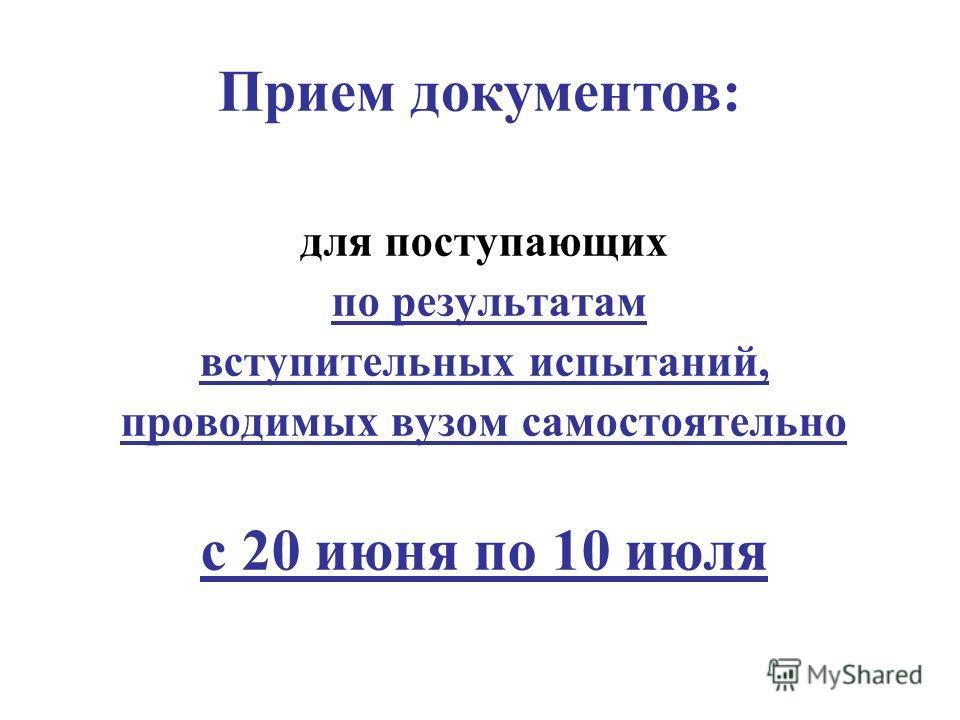 Прием документов: для поступающих по результатам вступительных испытаний, проводимых вузом самостоятельно с 20 июня по 10 июля