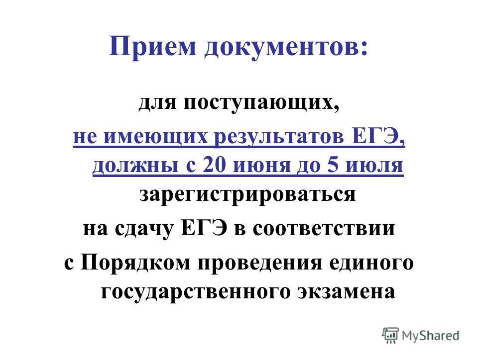 Прием документов: для поступающих, не имеющих результатов ЕГЭ, должны с 20 июня до 5 июля зарегистрироваться на сдачу ЕГЭ в соответствии с Порядком проведения единого государственного экзамена