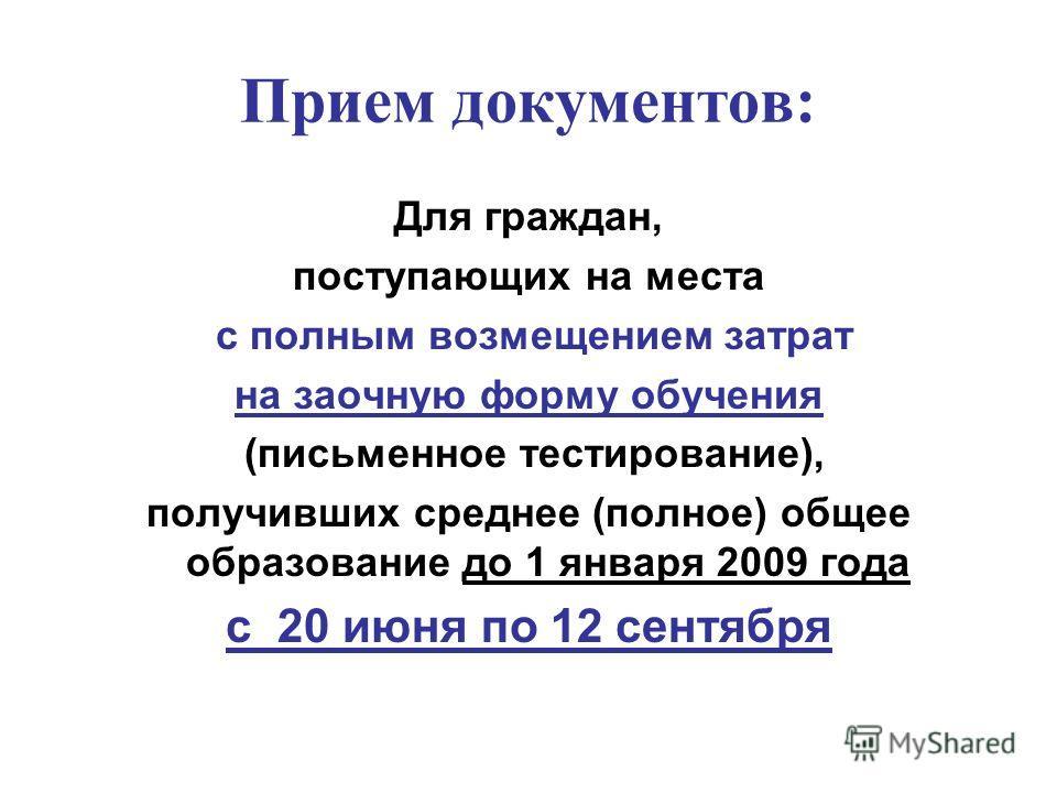 Прием документов: Для граждан, поступающих на места с полным возмещением затрат на заочную форму обучения (письменное тестирование), получивших среднее (полное) общее образование до 1 января 2009 года с 20 июня по 12 сентября