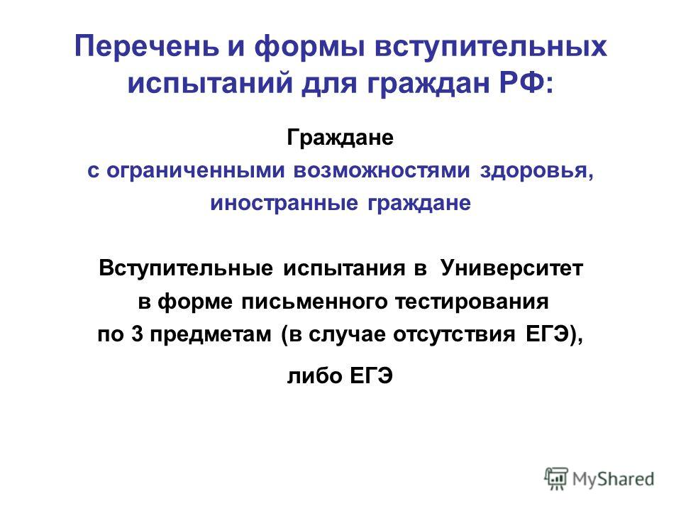 Перечень и формы вступительных испытаний для граждан РФ: Граждане с ограниченными возможностями здоровья, иностранные граждане Вступительные испытания в Университет в форме письменного тестирования по 3 предметам (в случае отсутствия ЕГЭ), либо ЕГЭ