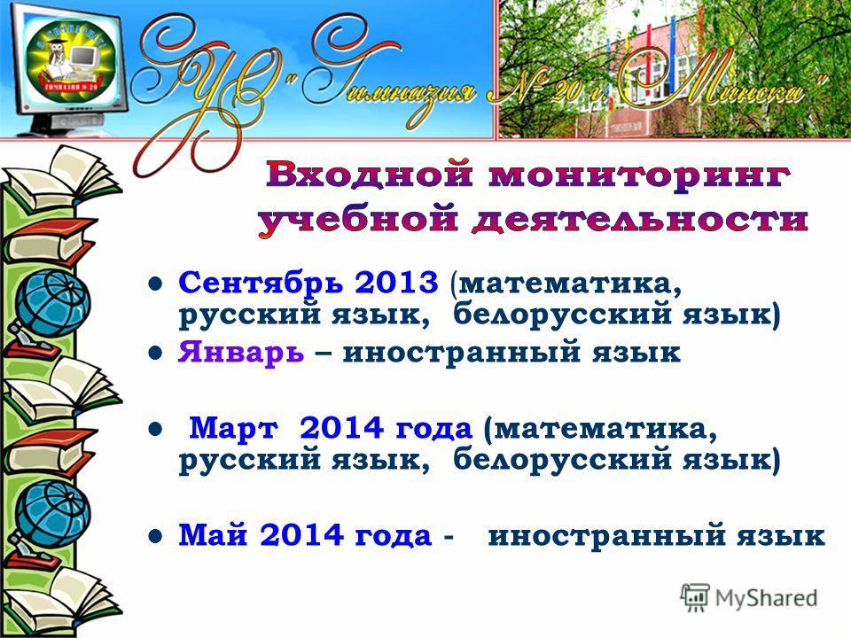 Сентябрь 2013 ( математика, русский язык, белорусский язык) Январь – иностранный язык Март 2014 года (математика, русский язык, белорусский язык) Май 2014 года - иностранный язык