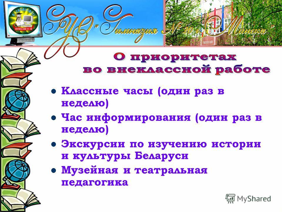Классные часы (один раз в неделю) Час информирования (один раз в неделю) Экскурсии по изучению истории и культуры Беларуси Музейная и театральная педагогика