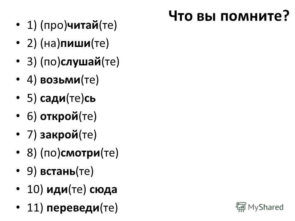 Что вы помните? 1) (про)читай(те) 2) (на)пиши(те) 3) (по)слушай(те) 4) возьми(те) 5) сади(те)сь 6) открой(те) 7) закрой(те) 8) (по)смотри(те) 9) встань(те) 10) иди(те) сюда 11) переведи(те)