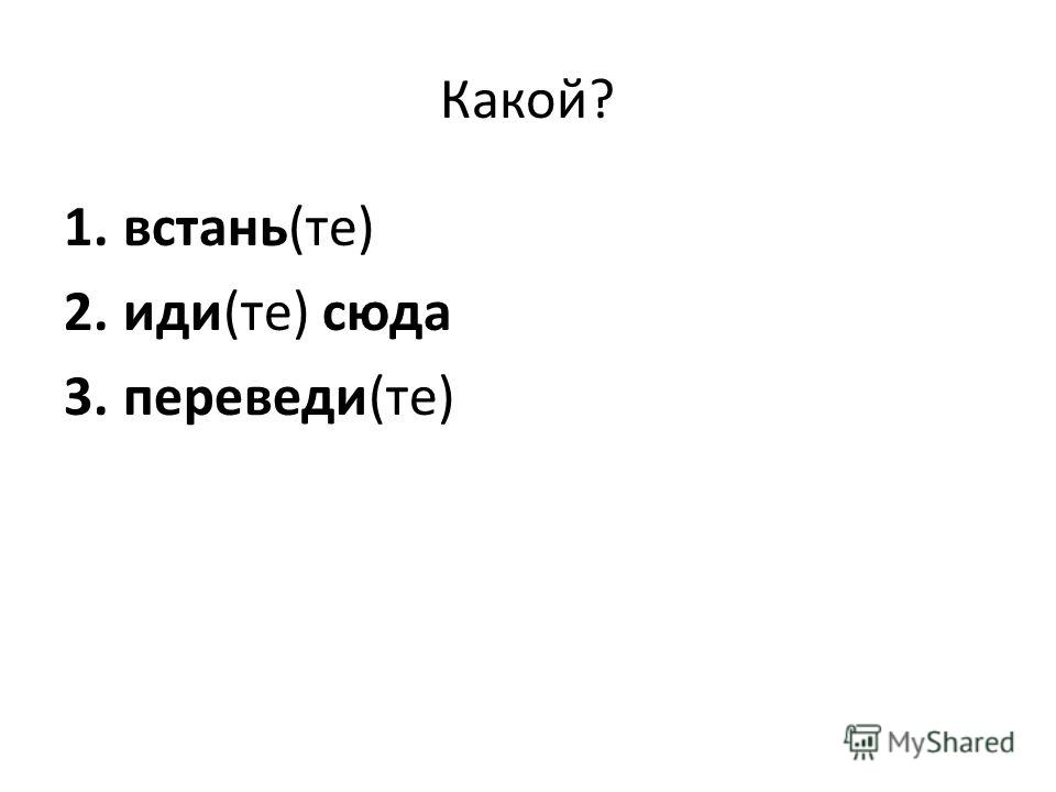 Какой? 1.встань(те) 2.иди(те) сюда 3.переведи(те)