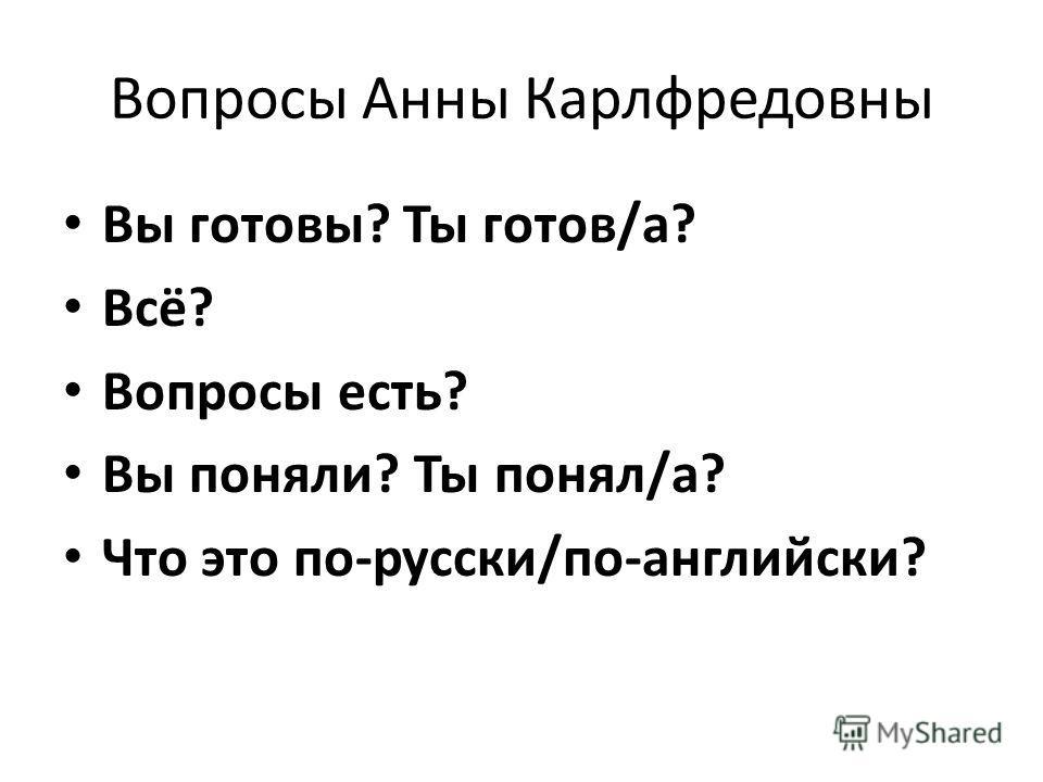 Вопросы Анны Карлфредовны Вы готовы? Ты готов/а? Всё? Вопросы есть? Вы поняли? Ты понял/а? Что это по-русски/по-английски?