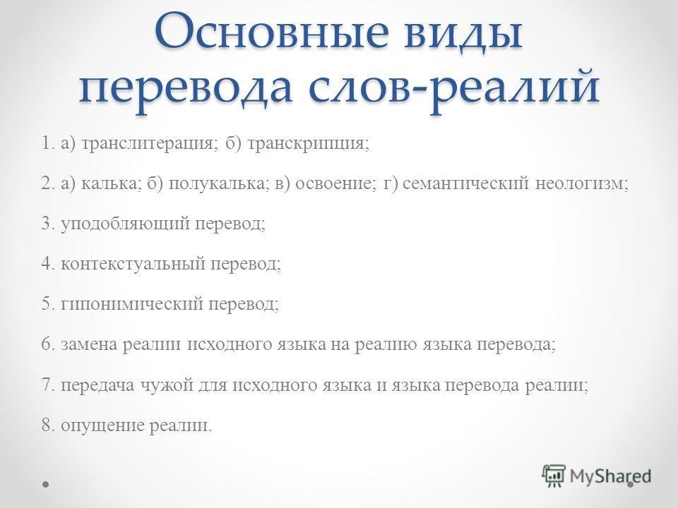 Основные виды перевода слов-реалий 1. а) транслитерация; б) транскрипция; 2. а) калька; б) полукалька; в) освоение; г) семантический неологизм; 3. уподобляющий перевод; 4. контекстуальный перевод; 5. гипонимический перевод; 6. замена реалии исходного