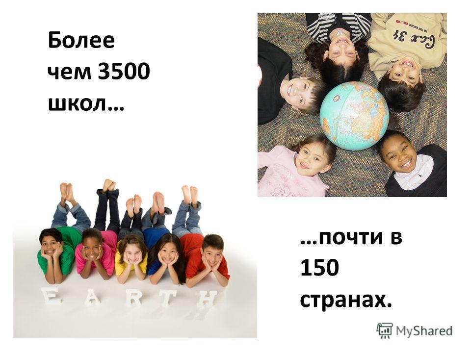 Более чем 3500 школ… …почти в 150 странах.