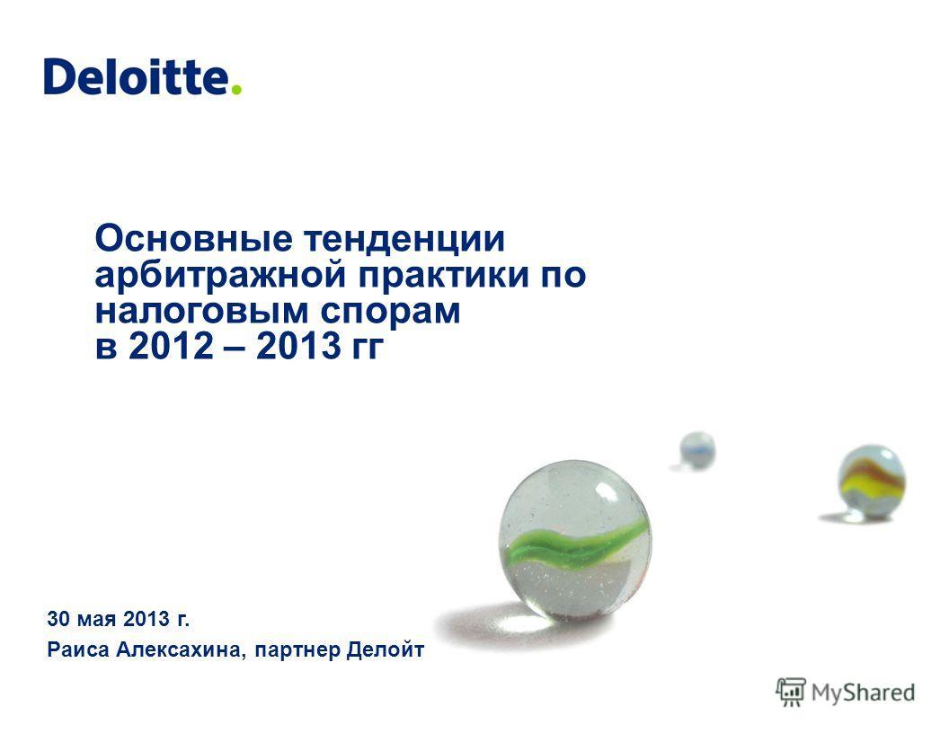 Основные тенденции арбитражной практики по налоговым спорам в 2012 – 2013 гг 30 мая 2013 г. Раиса Алексахина, партнер Делойт