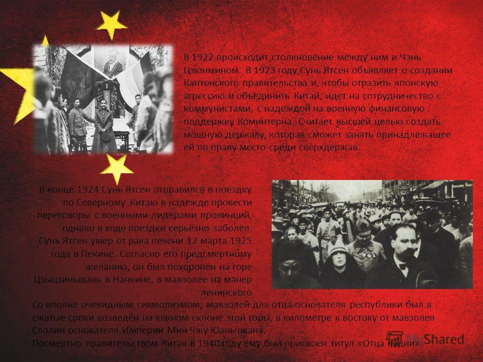 В 1922 происходит столкновение между ним и Чэнь Цзюнмином. В 1923 году Сунь Ятсен объявляет о создании Кантонского правительства и, чтобы отразить японскую агрессию и объединить Китай, идет на сотрудничество с коммунистами, с надеждой на военную фина