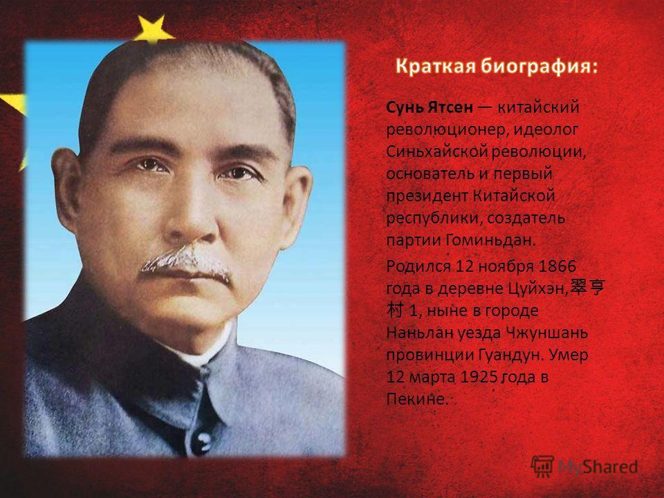 Сунь Ятсен китайский революционер, идеолог Синьхайской революции, основатель и первый президент Китайской республики, создатель партии Гоминьдан. Родился 12 ноября 1866 года в деревне Цуйхэн, 1, ныне в городе Наньлан уезда Чжуншань провинции Гуандун.