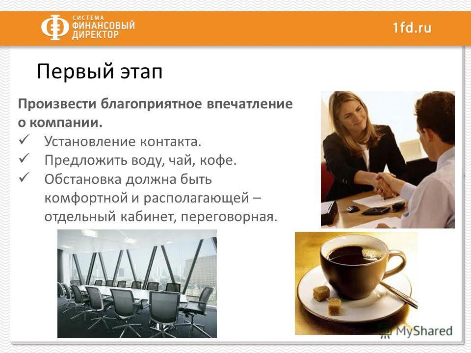 Первый этап Произвести благоприятное впечатление о компании. Установление контакта. Предложить воду, чай, кофе. Обстановка должна быть комфортной и располагающей – отдельный кабинет, переговорная.