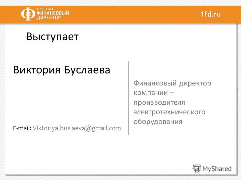 Выступает Виктория Буслаева E-mail: Viktoriya.buslaeva@gmail.com Финансовый директор компании – производителя электротехнического оборудования