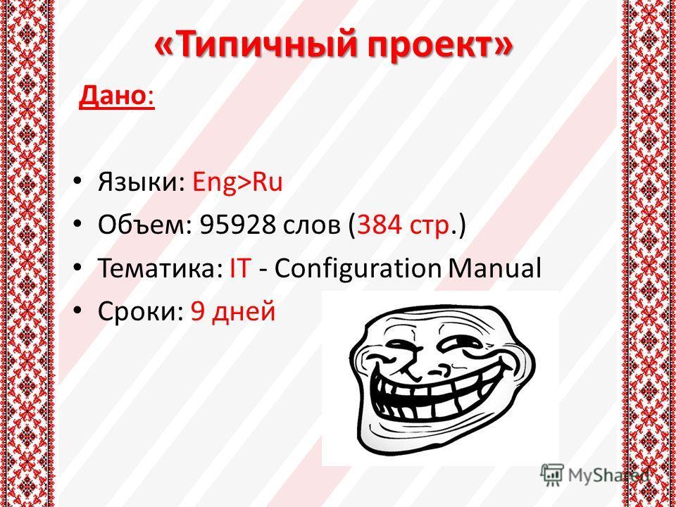 «Типичный проект» Дано: Языки: Eng>Ru Объем: 95928 слов (384 стр.) Тематика: IT - Configuration Manual Сроки: 9 дней