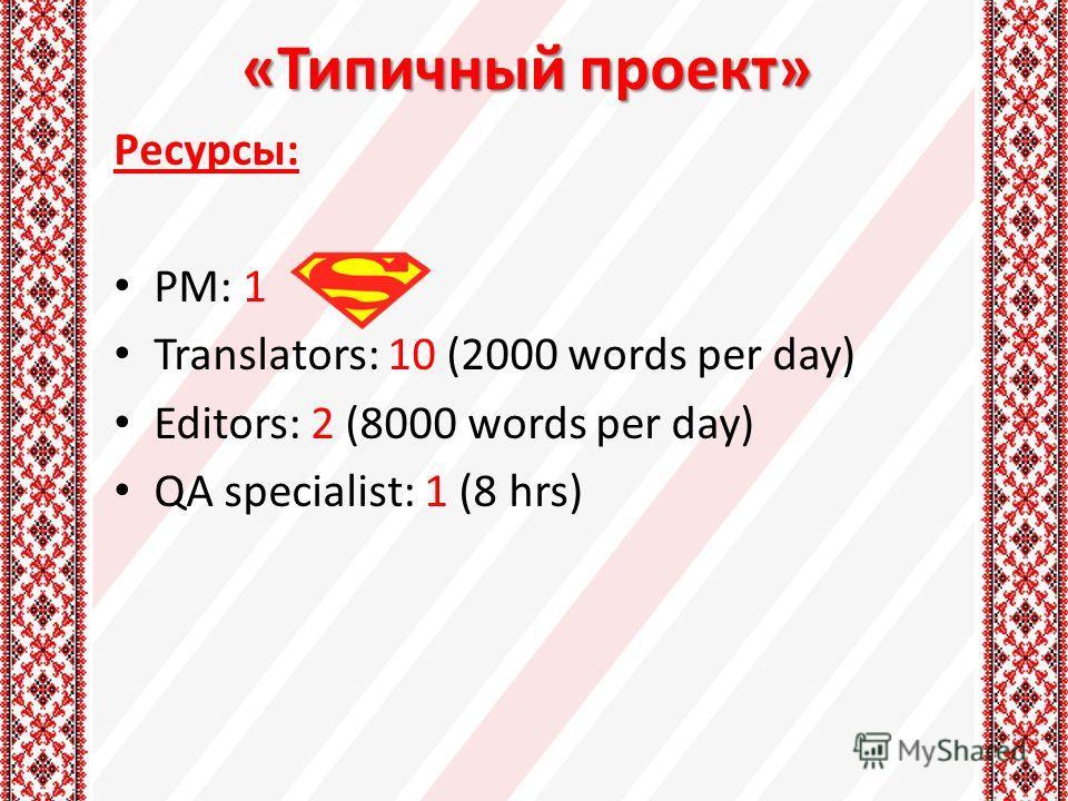 «Типичный проект» Ресурсы: PM: 1 Translators: 10 (2000 words per day) Editors: 2 (8000 words per day) QA specialist: 1 (8 hrs)
