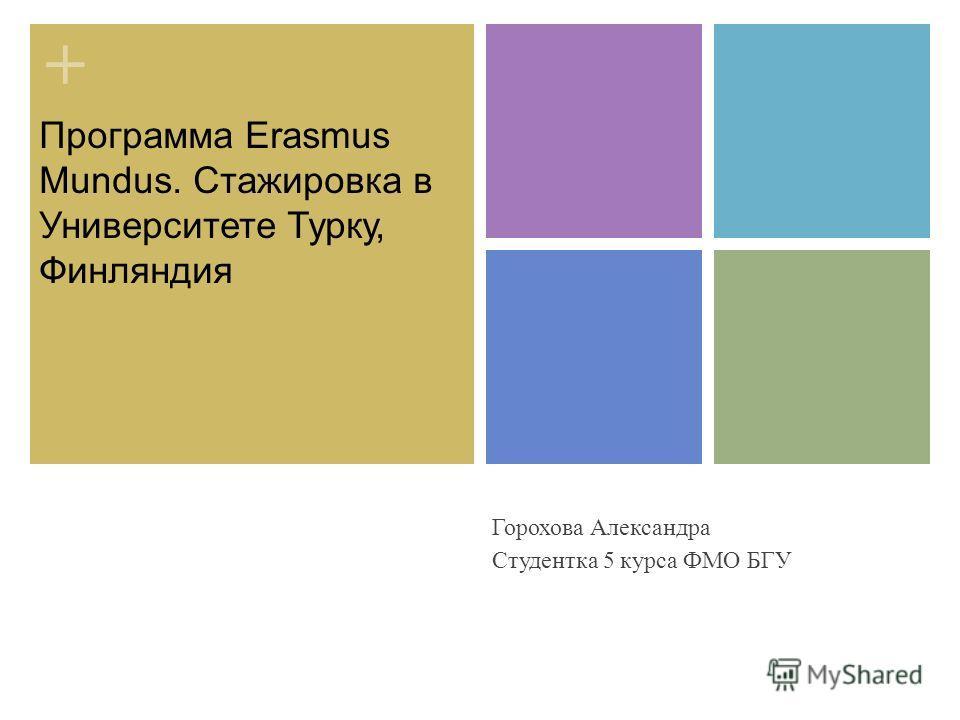 + Программа Erasmus Mundus. Стажировка в Университете Турку, Финляндия Горохова Александра Студентка 5 курса ФМО БГУ