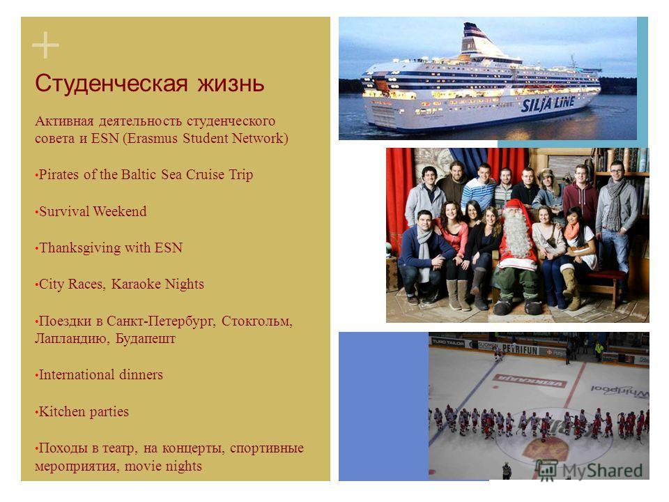 + Студенческая жизнь Активная деятельность студенческого совета и ESN (Erasmus Student Network) Pirates of the Baltic Sea Cruise Trip Survival Weekend Thanksgiving with ESN City Races, Karaoke Nights Поездки в Санкт-Петербург, Стокгольм, Лапландию, Б