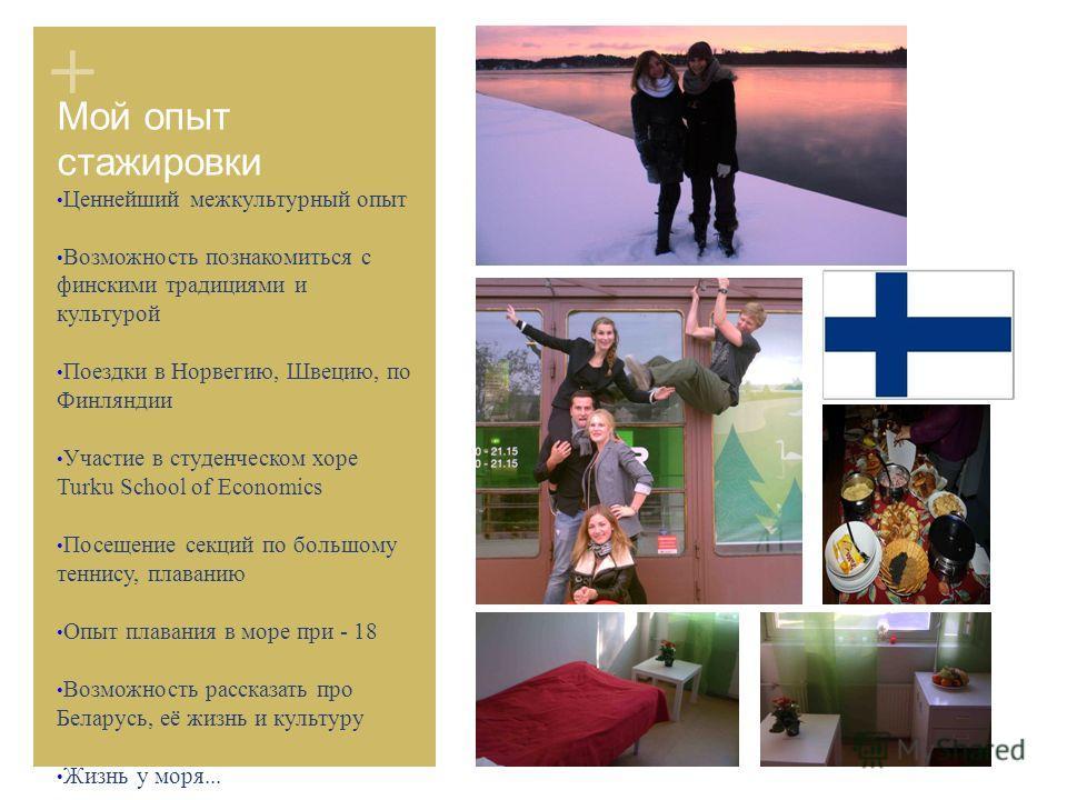 + Мой опыт стажировки Ценнейший межкультурный опыт Возможность познакомиться с финскими традициями и культурой Поездки в Норвегию, Швецию, по Финляндии Участие в студенческом хоре Turku School of Economics Посещение секций по большому теннису, плаван