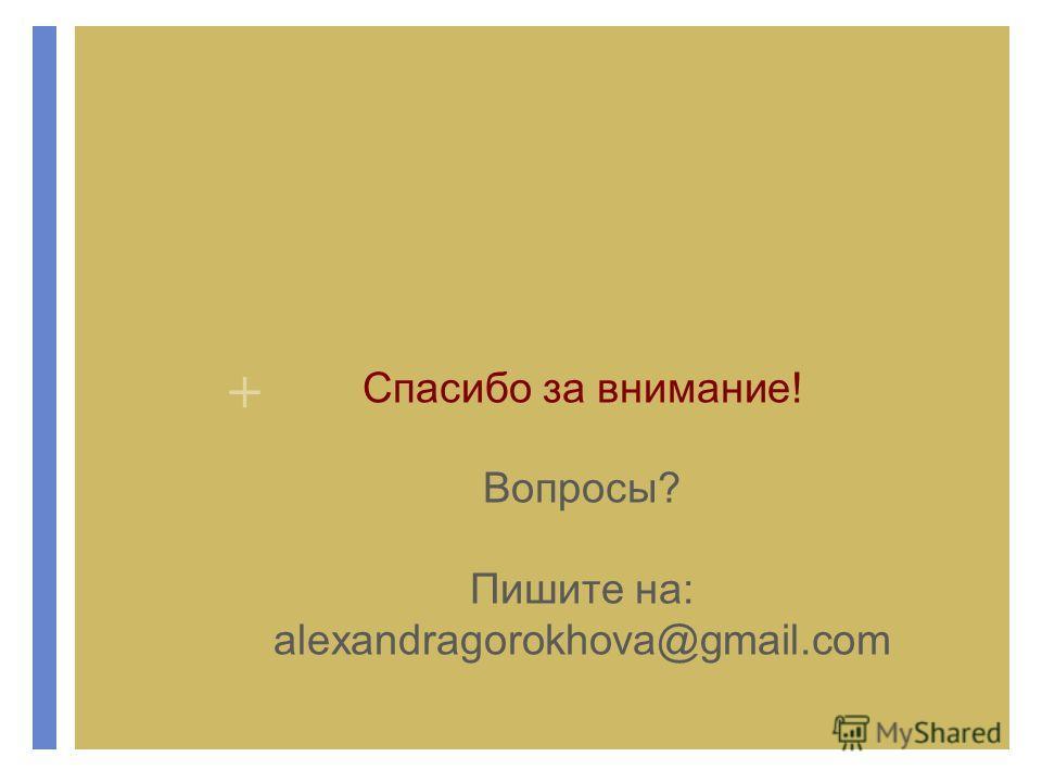 + Спасибо за внимание! Вопросы? Пишите на: alexandragorokhova@gmail.com