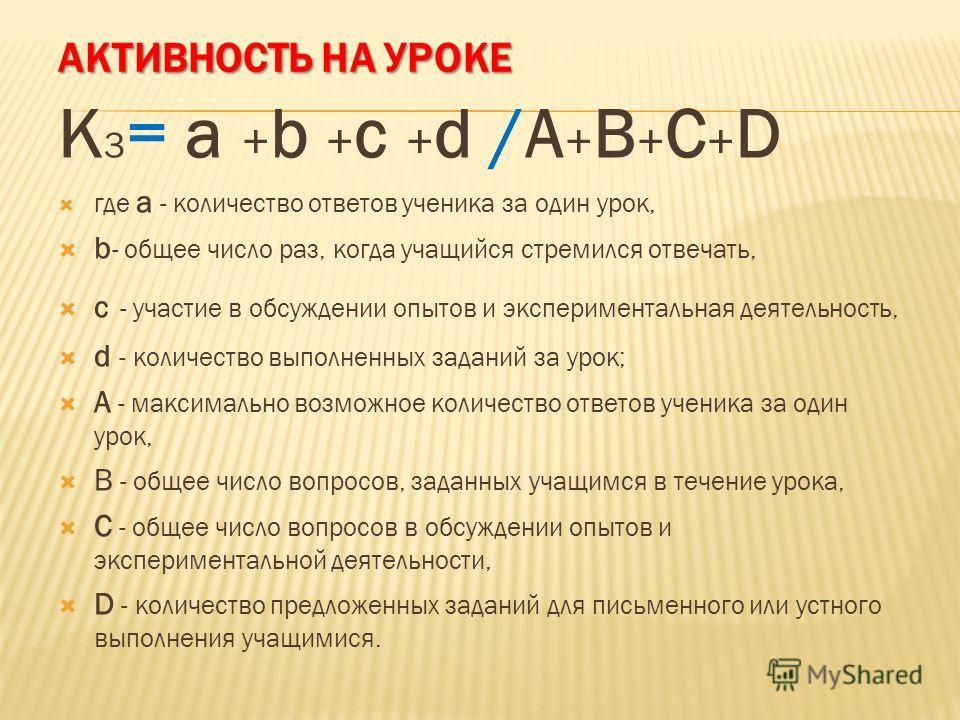 АКТИВНОСТЬ НА УРОКЕ K 3 = a + b + c + d /A + B + C + D где а - количество ответов ученика за один урок, b - общее число раз, когда учащийся стремился отвечать, с - участие в обсуждении опытов и экспериментальная деятельность, d - количество выполненн