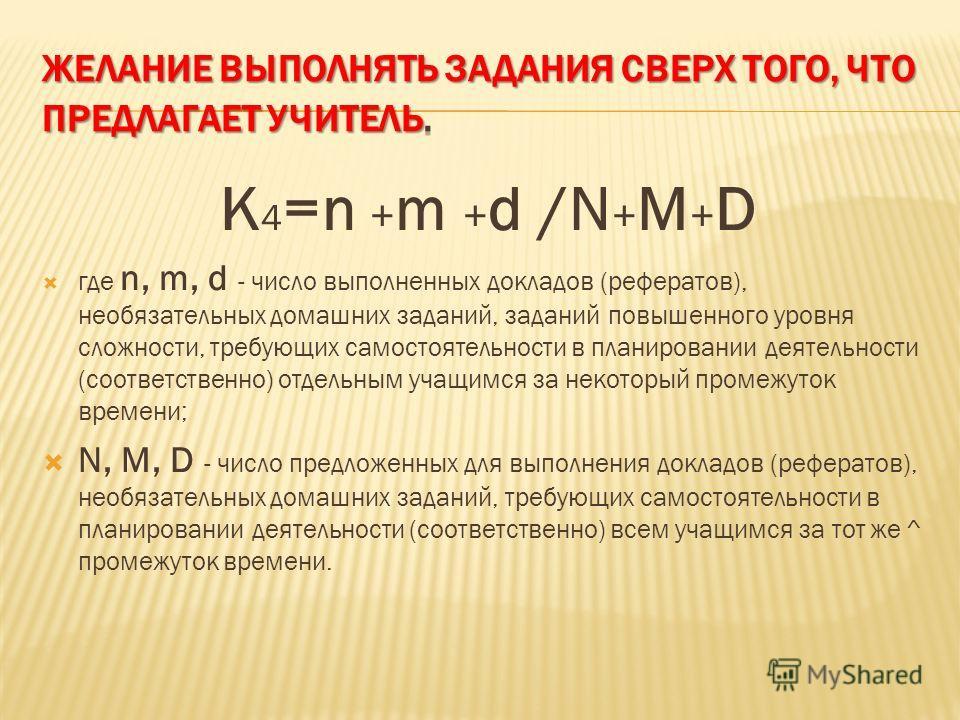 K 4 =n + m + d /N + M + D где n, m, d - число выполненных докладов (рефератов), необязательных домашних заданий, заданий повышенного уровня сложности, требующих самостоятельности в планировании деятельности (соответственно) отдельным учащимся за не