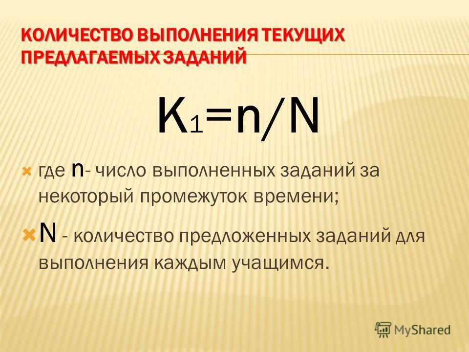 КОЛИЧЕСТВО ВЫПОЛНЕНИЯ ТЕКУЩИХ ПРЕДЛАГАЕМЫХ ЗАДАНИЙ K 1 =n/N где n - число выполненных заданий за некоторый промежуток времени; N - количество предложенных заданий для выполнения каждым учащимся.
