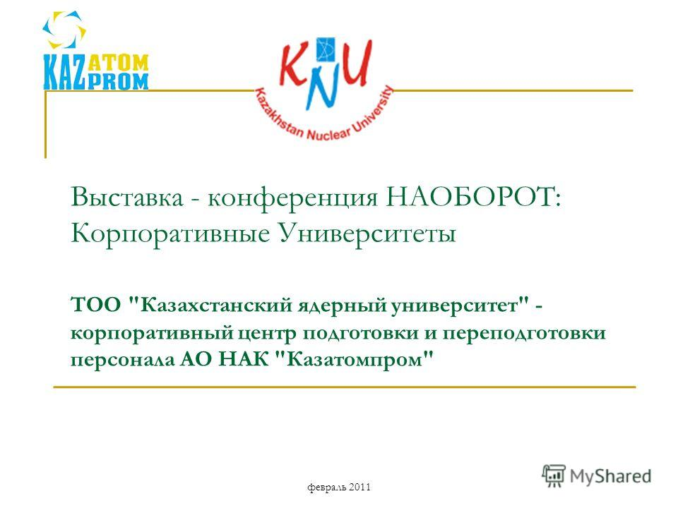 Выставка - конференция НАОБОРОТ: Корпоративные Университеты ТОО Казахстанский ядерный университет - корпоративный центр подготовки и переподготовки персонала АО НАК Казатомпром февраль 2011