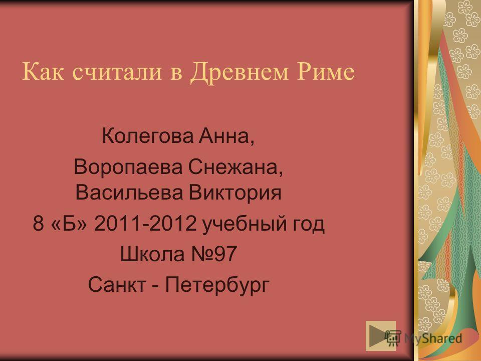 Как считали в Древнем Риме Колегова Анна, Воропаева Снежана, Васильева Виктория 8 «Б» 2011-2012 учебный год Школа 97 Санкт - Петербург