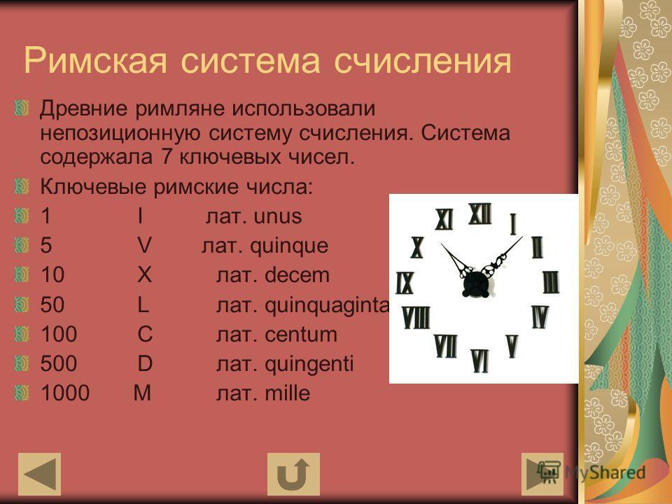 Римская система счисления Древние римляне использовали непозиционную систему счисления. Система содержала 7 ключевых чисел. Ключевые римские числа: 1 I лат. unus 5 V лат. quinque 10 Xлат. decem 50 Lлат. quinquaginta 100 Cлат. centum 500 Dлат. quingen