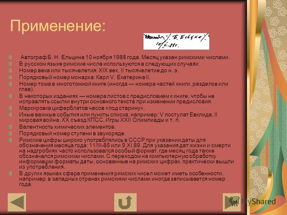 Применение: Автограф Б. Н. Ельцина 10 ноября 1988 года. Месяц указан римскими числами. В русском языке римские числа используются в следующих случаях: Номер века или тысячелетия: XIX век, II тысячелетие до н. э. Порядковый номер монарха: Карл V, Екат