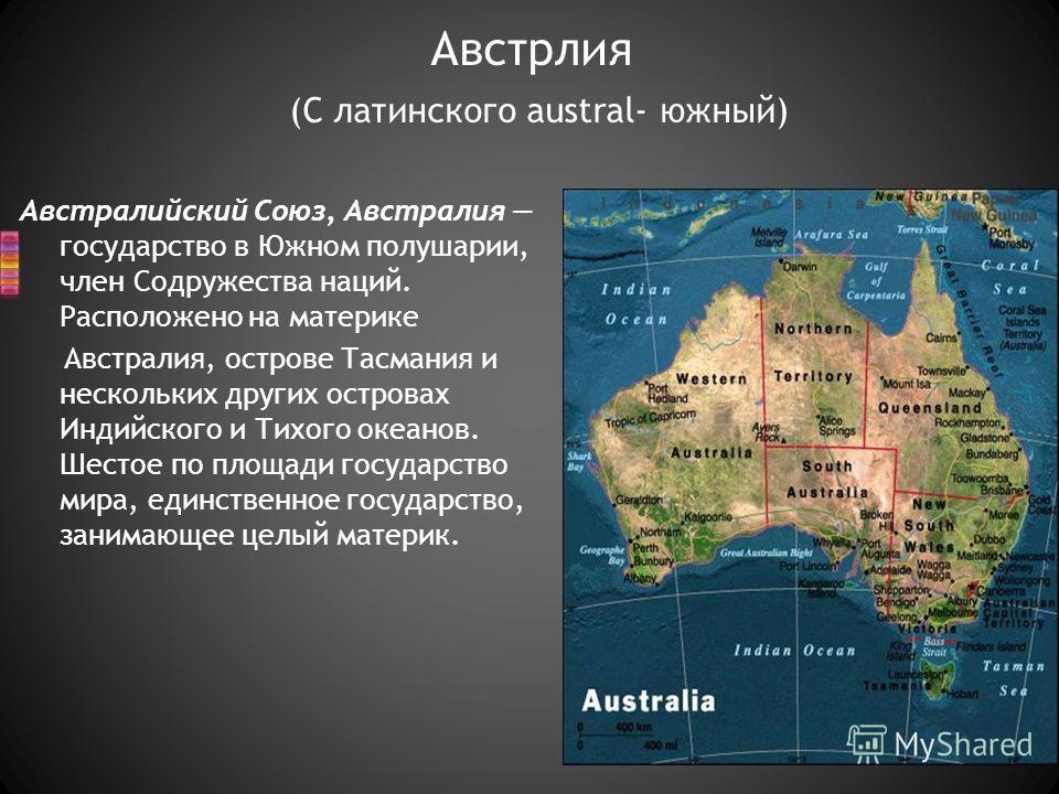 Австралийский Союз, Австралия государство в Южном полушарии, член Содружества наций. Расположено на материке Австралия, острове Тасмания и нескольких других островах Индийского и Тихого океанов. Шестое по площади государство мира, единственное госуда