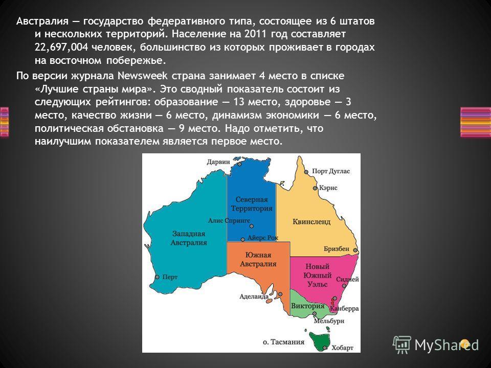 Австралия государство федеративного типа, состоящее из 6 штатов и нескольких территорий. Население на 2011 год составляет 22,697,004 человек, большинство из которых проживает в городах на восточном побережье. По версии журнала Newsweek страна занимае