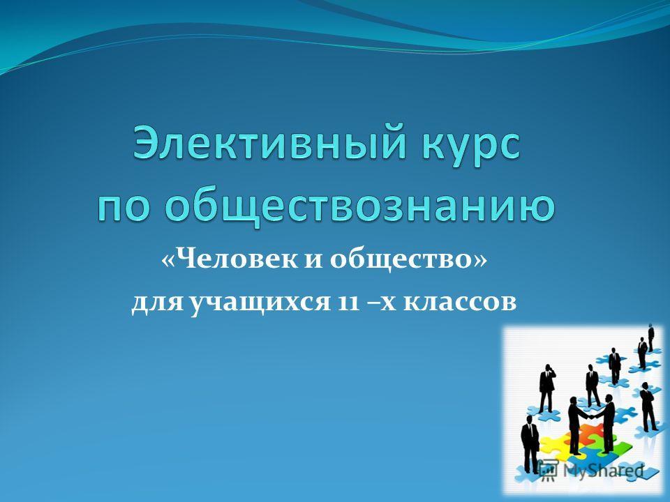 «Человек и общество» для учащихся 11 –х классов