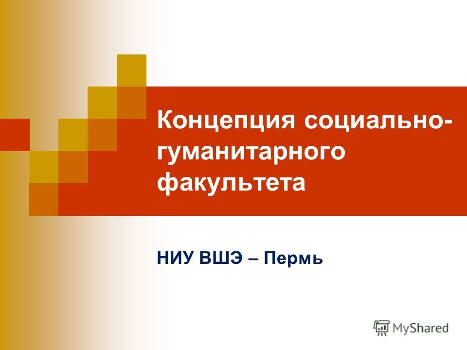 Концепция социально- гуманитарного факультета НИУ ВШЭ – Пермь