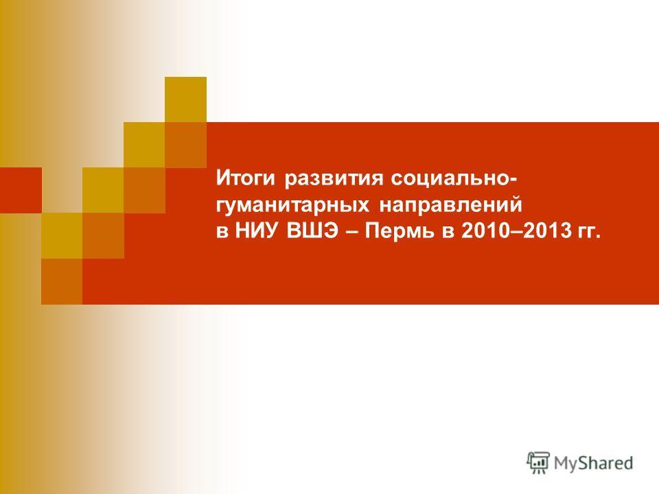 Итоги развития социально- гуманитарных направлений в НИУ ВШЭ – Пермь в 2010–2013 гг.
