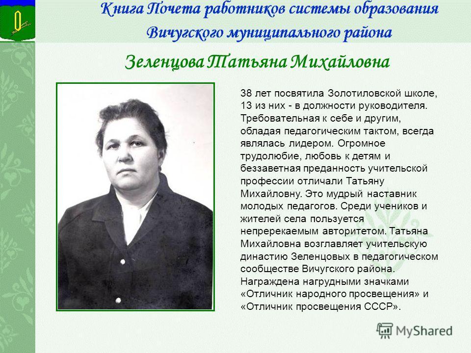 Зеленцова Татьяна Михайловна 38 лет посвятила Золотиловской школе, 13 из них - в должности руководителя. Требовательная к себе и другим, обладая педагогическим тактом, всегда являлась лидером. Огромное трудолюбие, любовь к детям и беззаветная преданн
