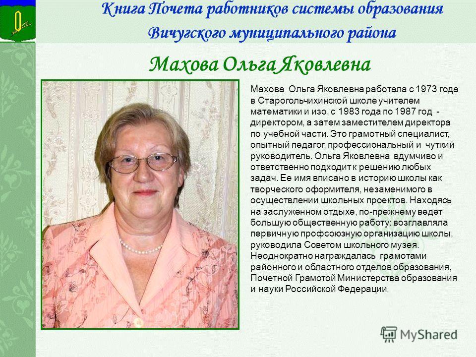 Махова Ольга Яковлевна Махова Ольга Яковлевна работала с 1973 года в Старогольчихинской школе учителем математики и изо, с 1983 года по 1987 год - директором, а затем заместителем директора по учебной части. Это грамотный специалист, опытный педагог,
