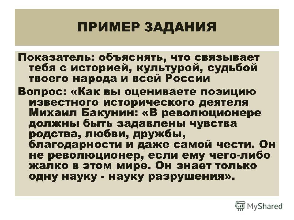 ПРИМЕР ЗАДАНИЯ Показатель: объяснять, что связывает тебя с историей, культурой, судьбой твоего народа и всей России Вопрос: «Как вы оцениваете позицию известного исторического деятеля Михаил Бакунин: «В революционере должны быть задавлены чувства род