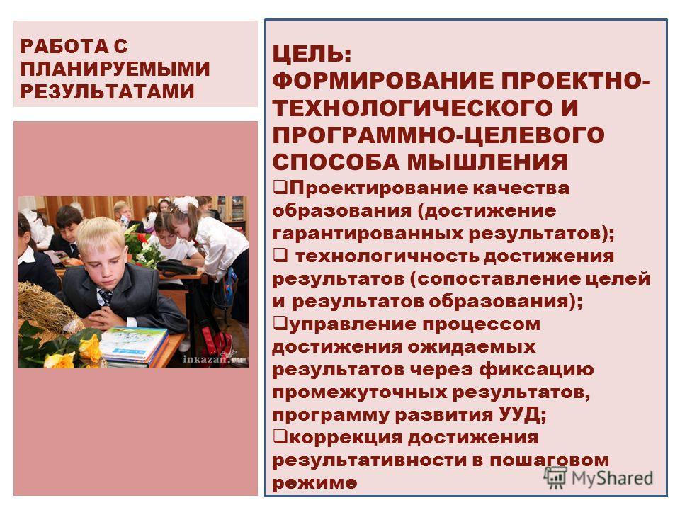ЦЕЛЬ: ФОРМИРОВАНИЕ ПРОЕКТНО- ТЕХНОЛОГИЧЕСКОГО И ПРОГРАММНО-ЦЕЛЕВОГО СПОСОБА МЫШЛЕНИЯ Проектирование качества образования (достижение гарантированных результатов); технологичность достижения результатов (сопоставление целей и результатов образования);