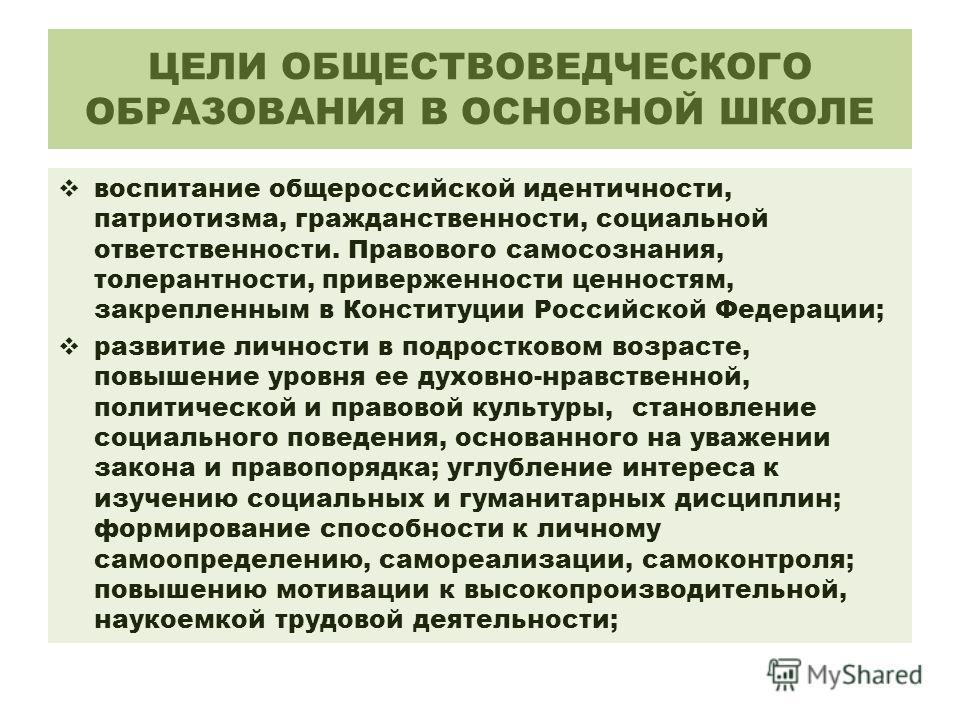 ЦЕЛИ ОБЩЕСТВОВЕДЧЕСКОГО ОБРАЗОВАНИЯ В ОСНОВНОЙ ШКОЛЕ воспитание общероссийской идентичности, патриотизма, гражданственности, социальной ответственности. Правового самосознания, толерантности, приверженности ценностям, закрепленным в Конституции Росси