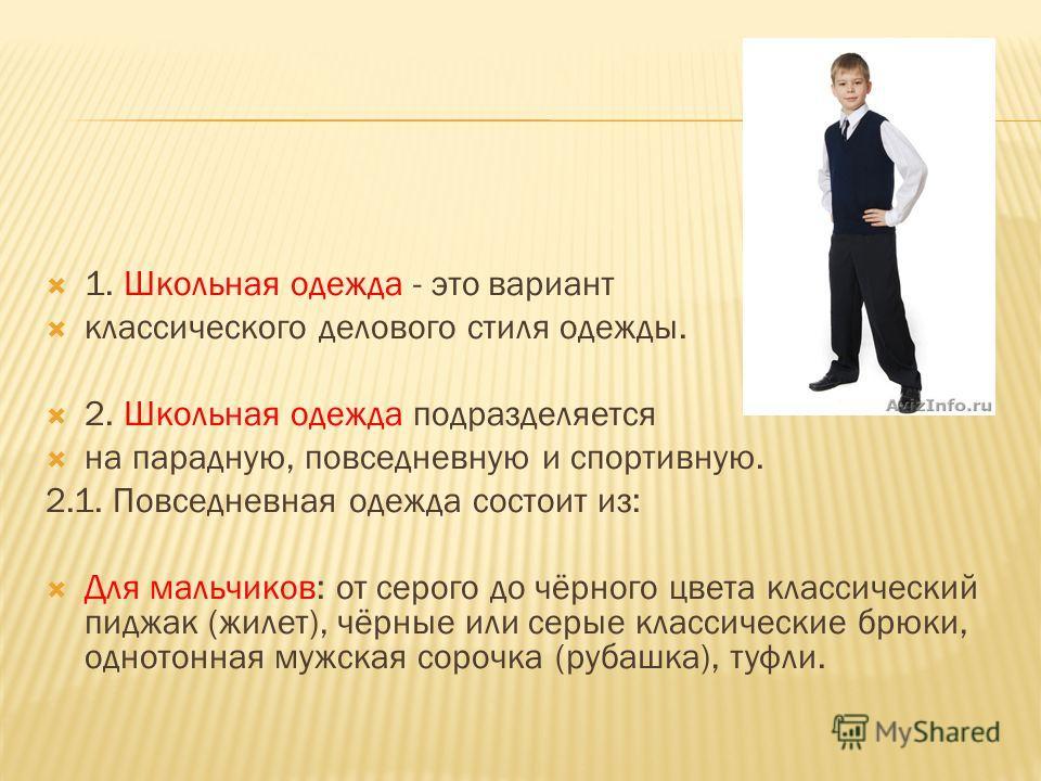 1. Школьная одежда - это вариант классического делового стиля одежды. 2. Школьная одежда подразделяется на парадную, повседневную и спортивную. 2.1. Повседневная одежда состоит из: Для мальчиков: от серого до чёрного цвета классический пиджак (жилет)