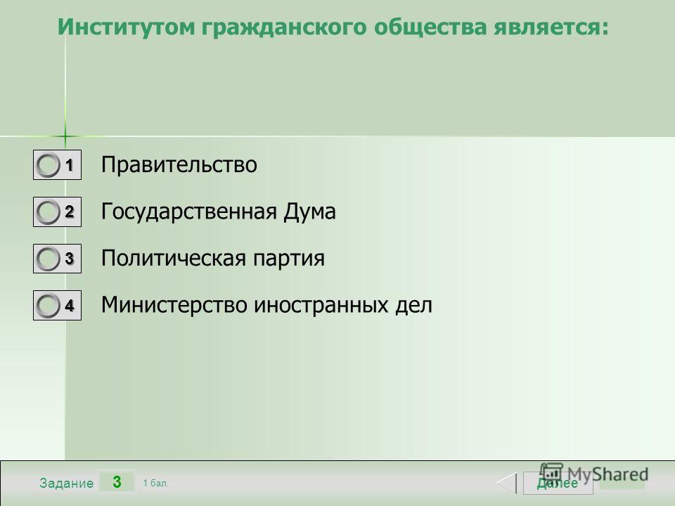 Далее 3 Задание 1 бал. 1111 2222 3333 4444 Институтом гражданского общества является: Правительство Государственная Дума Политическая партия Министерство иностранных дел