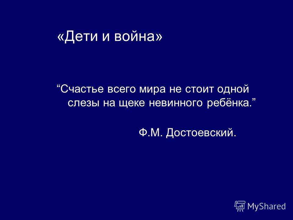 «Дети и война» Счастье всего мира не стоит одной слезы на щеке невинного ребёнка. Ф.М. Достоевский.