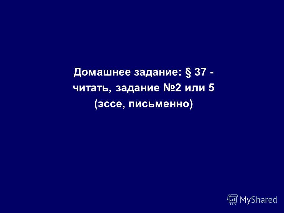Домашнее задание: § 37 - читать, задание 2 или 5 (эссе, письменно)