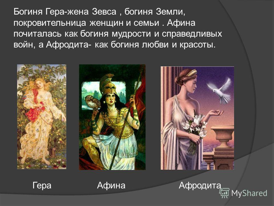 Богиня Гера-жена Зевса, богиня Земли, покровительница женщин и семьи. Афина почиталась как богиня мудрости и справедливых войн, а Афродита- как богиня любви и красоты. Гера Афина Афродита