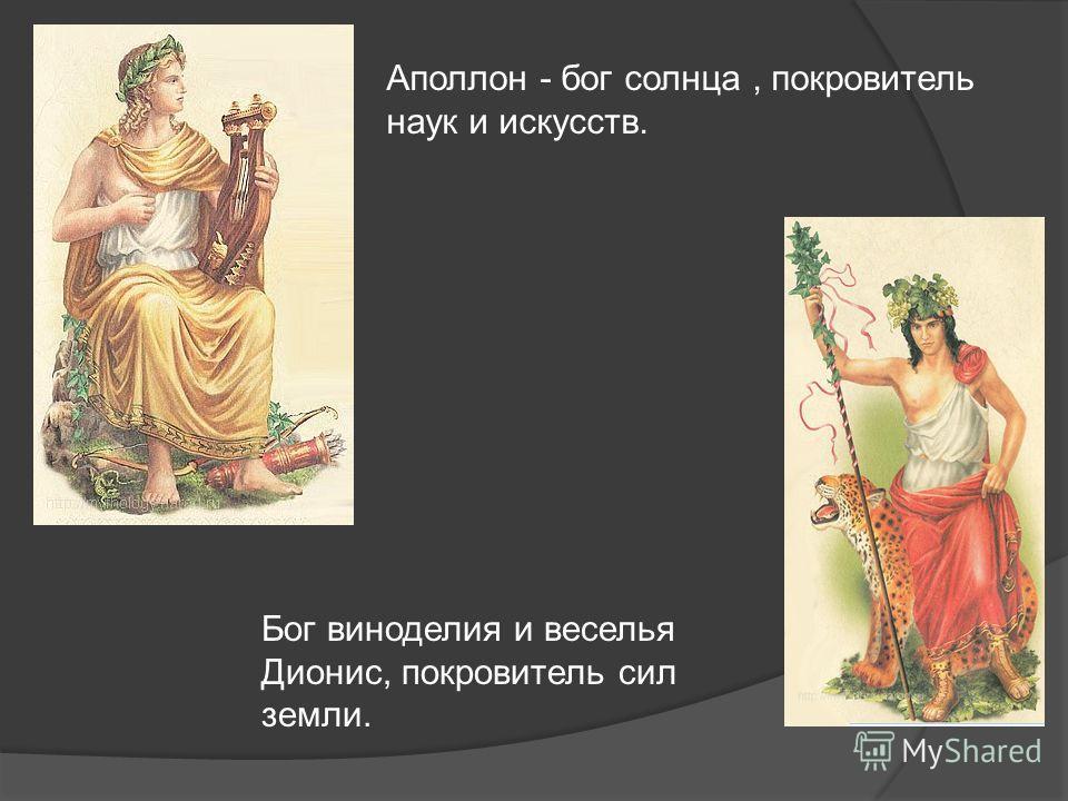Аполлон - бог солнца, покровитель наук и искусств. Бог виноделия и веселья Дионис, покровитель сил земли.