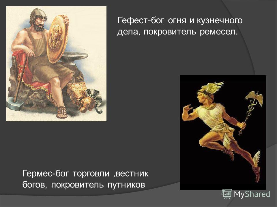 Гефест-бог огня и кузнечного дела, покровитель ремесел. Гермес-бог торговли,вестник богов, покровитель путников