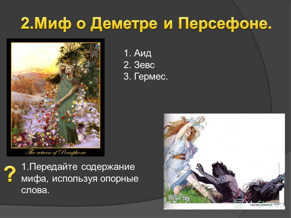 1. Аид 2. Зевс 3. Гермес. 1.Передайте содержание мифа, используя опорные слова.