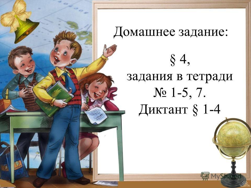 Домашнее задание: § 4, задания в тетради 1-5, 7. Диктант § 1-4