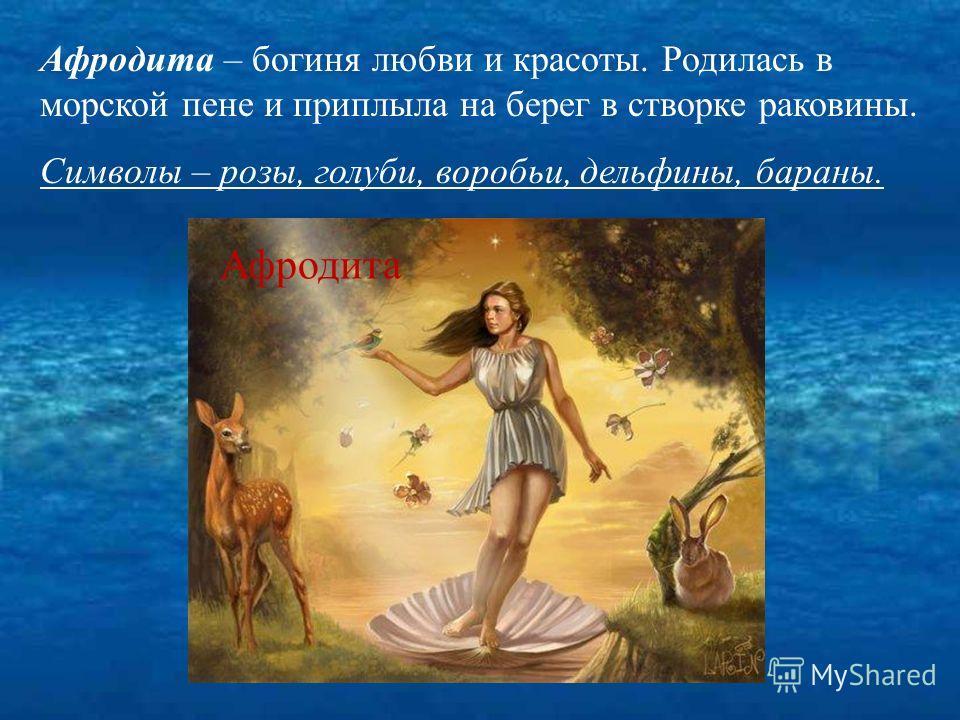 Афродита – богиня любви и красоты. Родилась в морской пене и приплыла на берег в створке раковины. Символы – розы, голуби, воробьи, дельфины, бараны. Афродита