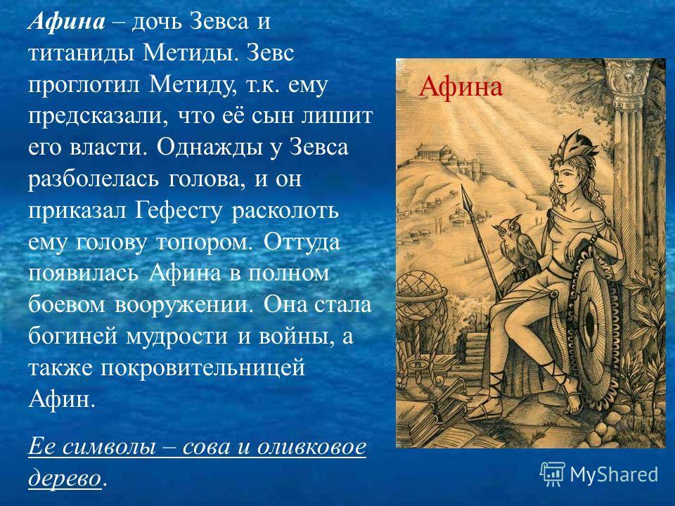 Афина – дочь Зевса и титаниды Метиды. Зевс проглотил Метиду, т.к. ему предсказали, что её сын лишит его власти. Однажды у Зевса разболелась голова, и он приказал Гефесту расколоть ему голову топором. Оттуда появилась Афина в полном боевом вооружении.